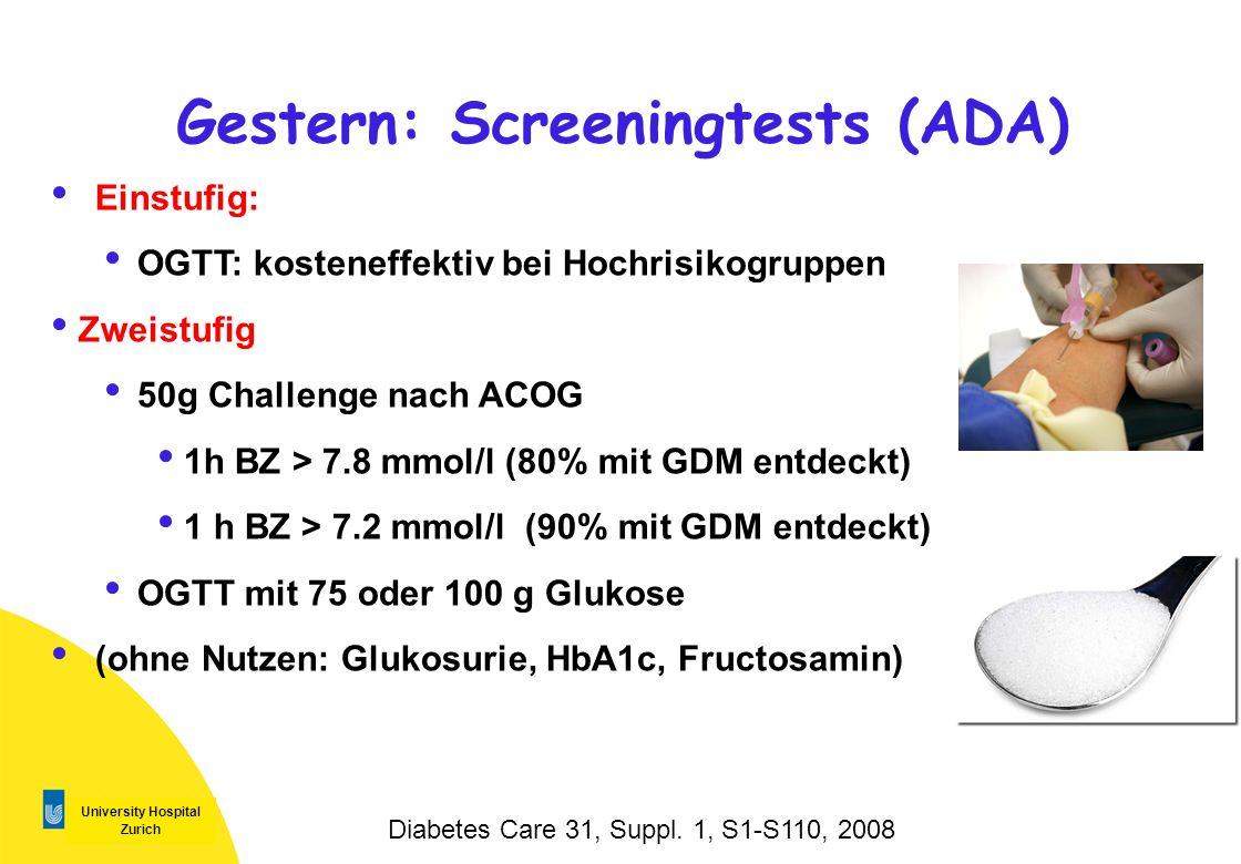 University Hospital Zurich Gestern: Screeningtests (ADA) Einstufig: OGTT: kosteneffektiv bei Hochrisikogruppen Zweistufig 50g Challenge nach ACOG 1h B