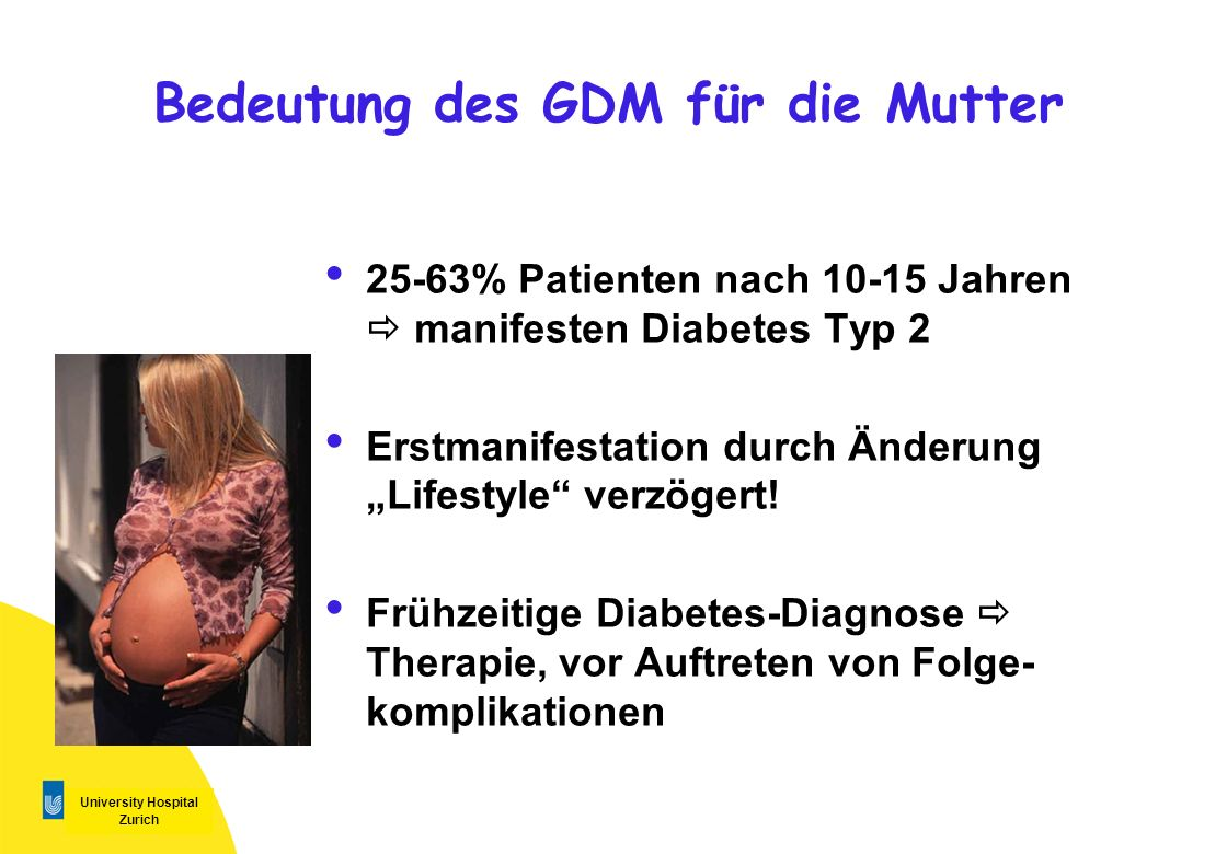 University Hospital Zurich Bedeutung des GDM für die Mutter 25-63% Patienten nach 10-15 Jahren manifesten Diabetes Typ 2 Erstmanifestation durch Änder