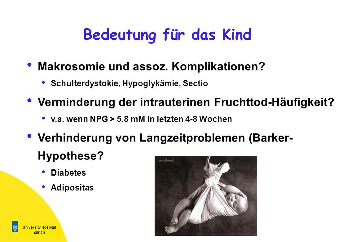 University Hospital Zurich Bedeutung für das Kind Makrosomie und assoz. Komplikationen? Schulterdystokie, Hypoglykämie, Sectio Verminderung der intrau