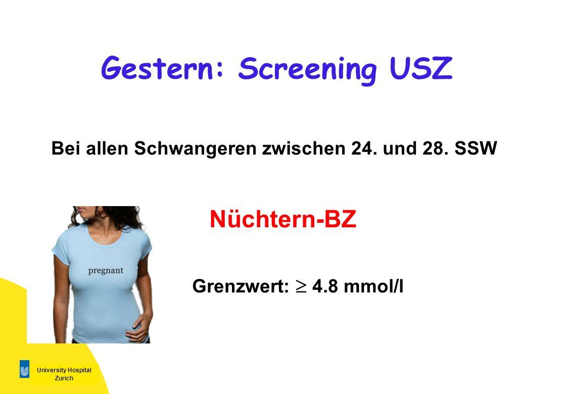 University Hospital Zurich Gestern: Screening USZ Bei allen Schwangeren zwischen 24. und 28. SSW Nüchtern-BZ Grenzwert: 4.8 mmol/l