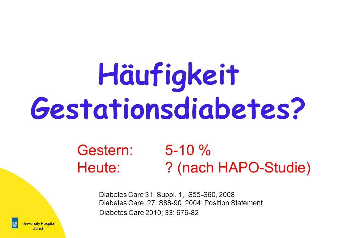 University Hospital Zurich Häufigkeit Gestationsdiabetes? Gestern: 5-10 % Heute: ? (nach HAPO-Studie) Diabetes Care 31, Suppl. 1, S55-S60, 2008 Diabet