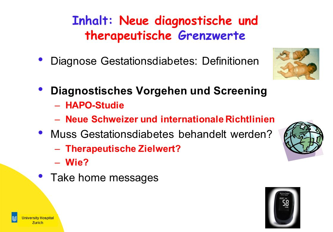 University Hospital Zurich Grosse internationale, verblindete, Multi-Center Studie NEJM 2008; 358: 1991-2002 The Hyperglycemia and Adverse Pregnancy Outcome (HAPO) Study Ziel: Valide, international einheitliche Grenzwerte für oGTT in der Schwangerschaft