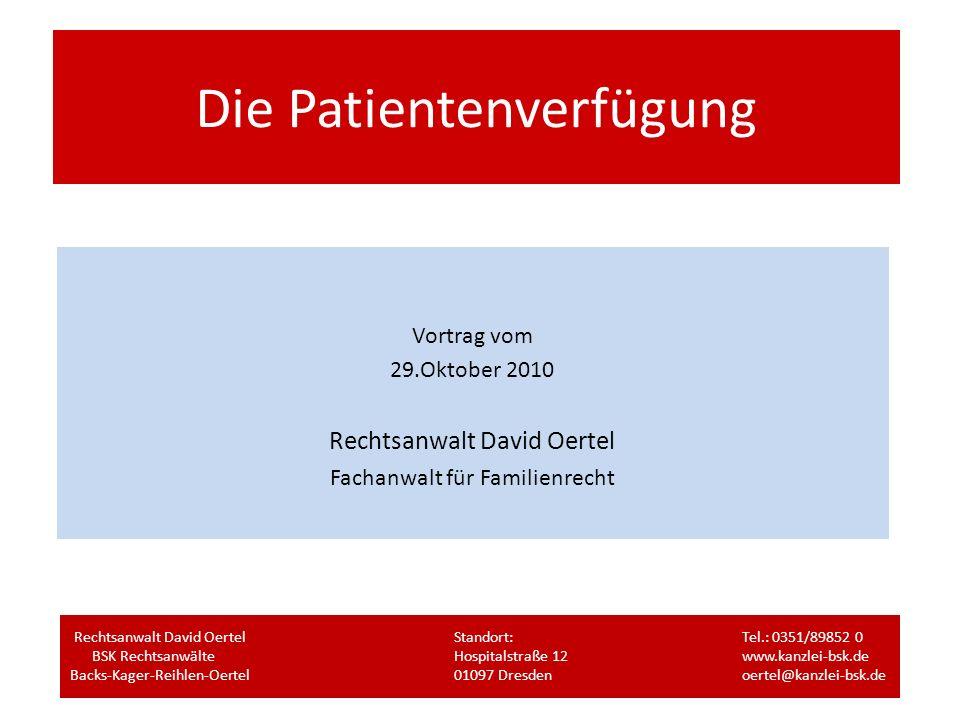 Die Patientenverfügung Vortrag vom 29.Oktober 2010 Rechtsanwalt David Oertel Fachanwalt für Familienrecht Rechtsanwalt David OertelStandort:Tel.: 0351