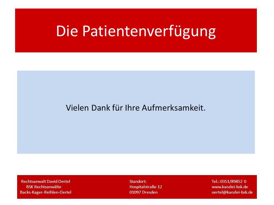 Die Patientenverfügung Vielen Dank für Ihre Aufmerksamkeit. Rechtsanwalt David OertelStandort:Tel.: 0351/89852 0 BSK RechtsanwälteHospitalstraße 12www