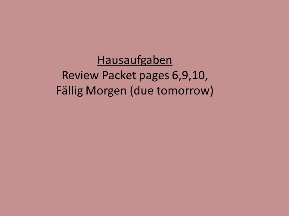 Hausaufgaben Review Packet pages 6,9,10, Fällig Morgen (due tomorrow)