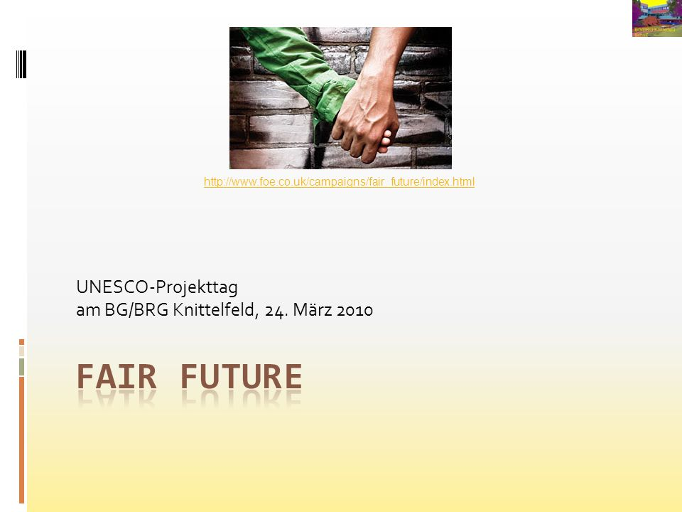 UNESCO-Projekttag am BG/BRG Knittelfeld, 24. März 2010 http://www.foe.co.uk/campaigns/fair_future/index.html