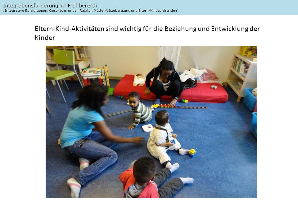 Integrationsförderung im Frühbereich Integrative Spielgruppen, Gesprächsrunden Ratatui, Mütter-Väterberatung und Eltern-Kindspielrunden Eltern-Kind-Aktivitäten sind wichtig für die Beziehung und Entwicklung der Kinder