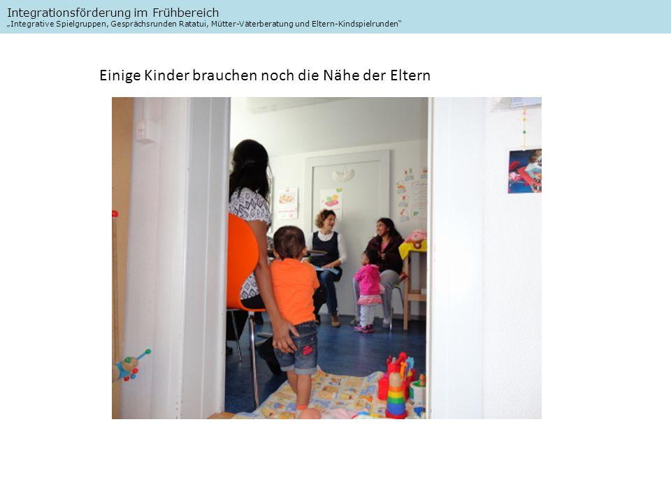 Integrationsförderung im Frühbereich Integrative Spielgruppen, Gesprächsrunden Ratatui, Mütter-Väterberatung und Eltern-Kindspielrunden Einige Kinder brauchen noch die Nähe der Eltern