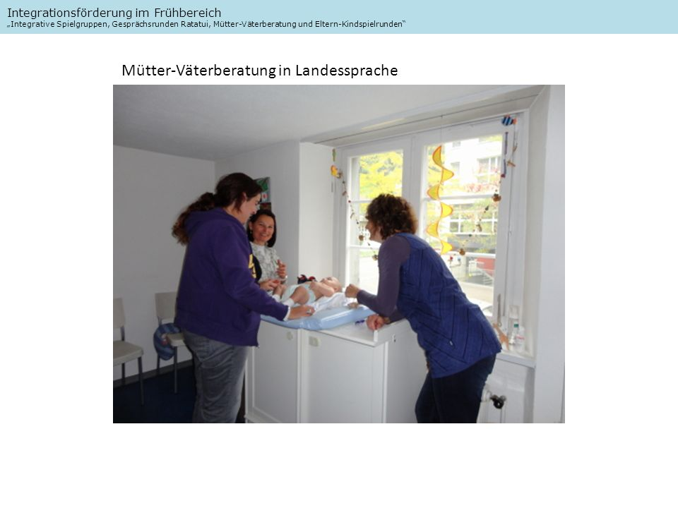 Integrationsförderung im Frühbereich Integrative Spielgruppen, Gesprächsrunden Ratatui, Mütter-Väterberatung und Eltern-Kindspielrunden Mütter-Väterberatung in Landessprache