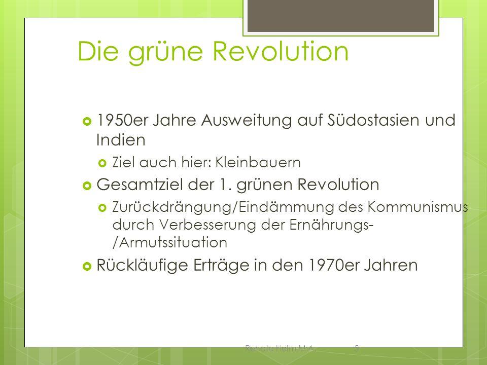 Renate Helm M.A.5 Die grüne Revolution 1950er Jahre Ausweitung auf Südostasien und Indien Ziel auch hier: Kleinbauern Gesamtziel der 1. grünen Revolut