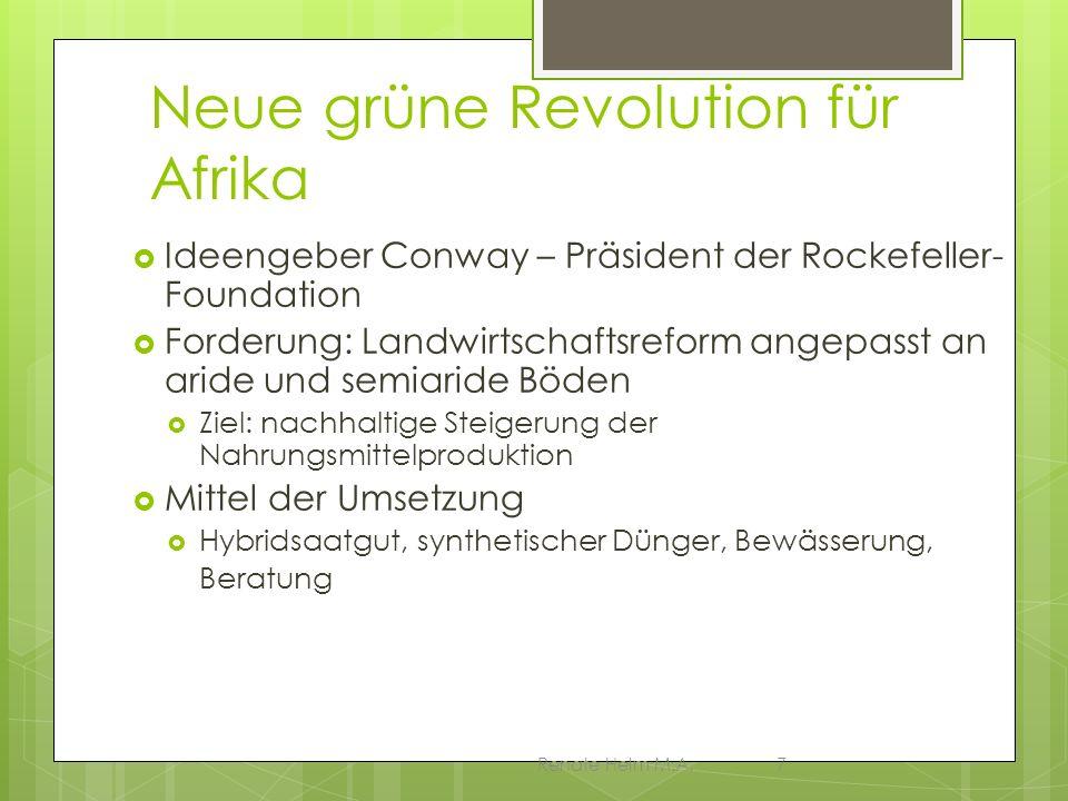 Renate Helm M.A.7 Neue grüne Revolution für Afrika Ideengeber Conway – Präsident der Rockefeller- Foundation Forderung: Landwirtschaftsreform angepass