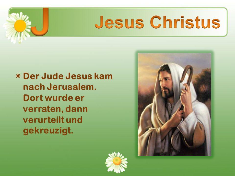 Der Jude Jesus kam nach Jerusalem. Dort wurde er verraten, dann verurteilt und gekreuzigt.