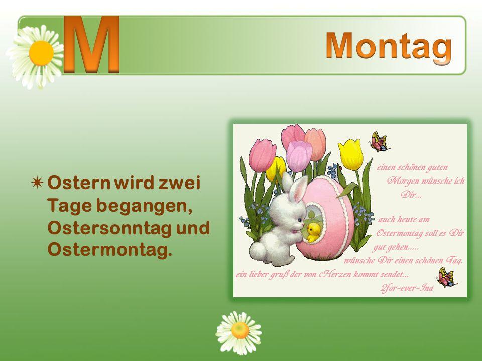 Ostern wird zwei Tage begangen, Ostersonntag und Ostermontag.