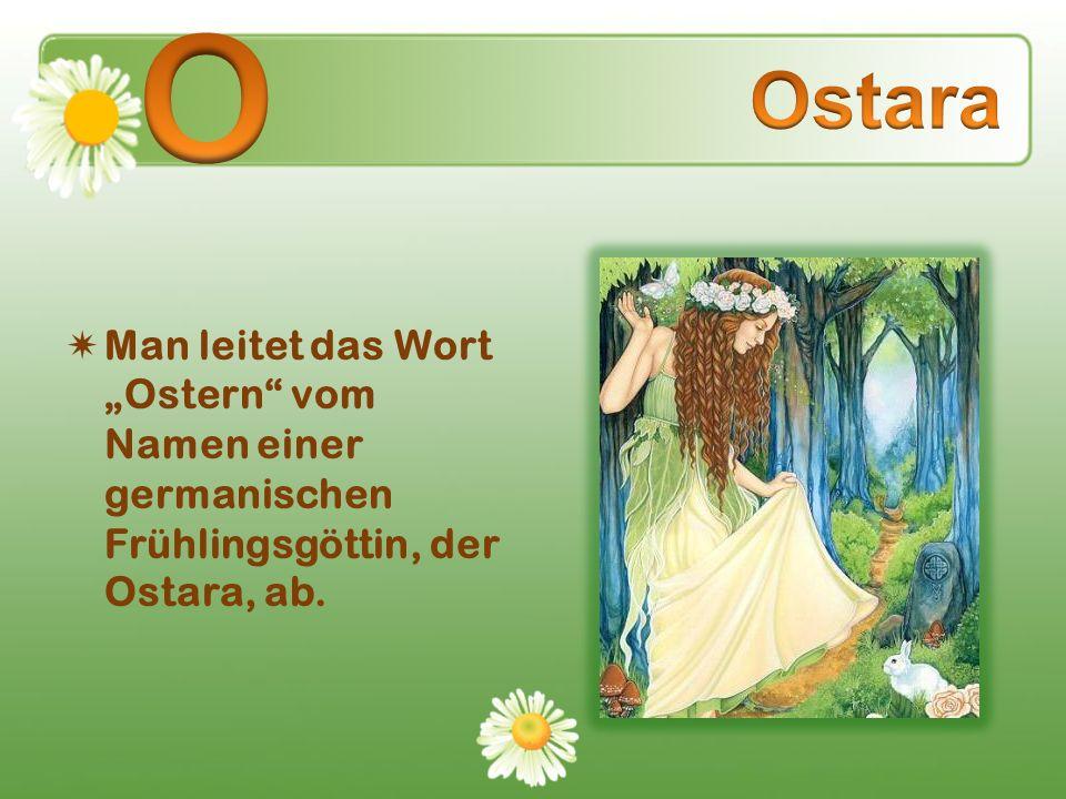 Man leitet das Wort Ostern vom Namen einer germanischen Frühlingsgöttin, der Ostara, ab.