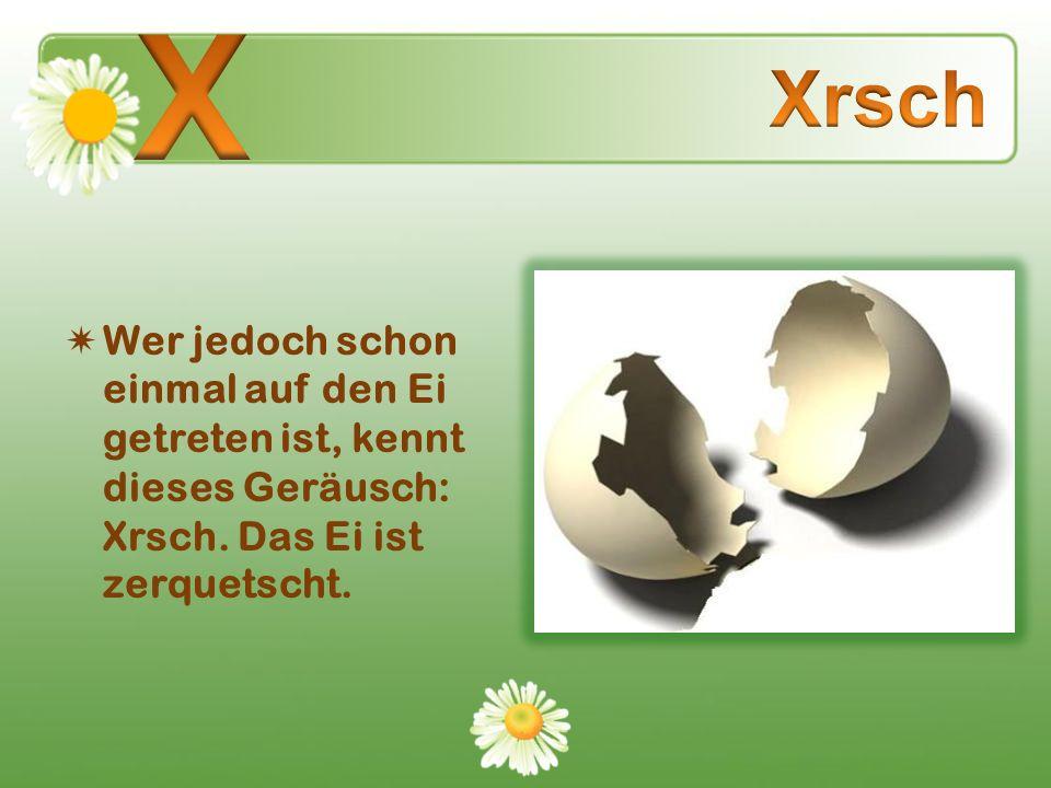 Wer jedoch schon einmal auf den Ei getreten ist, kennt dieses Geräusch: Xrsch. Das Ei ist zerquetscht.