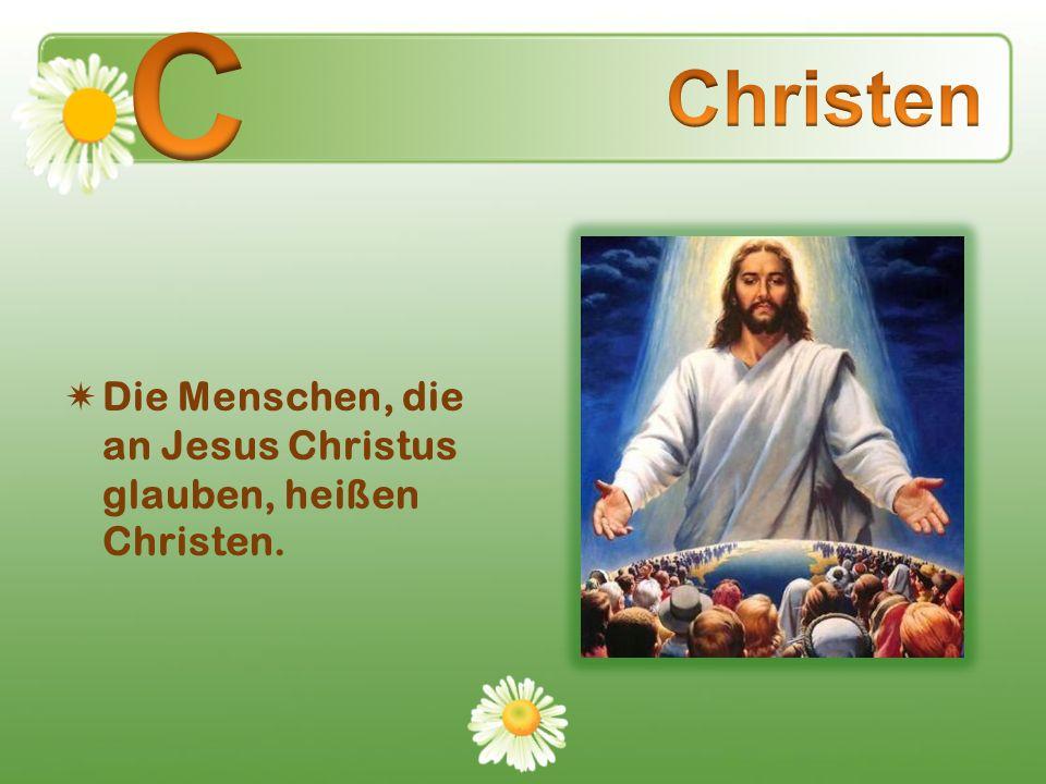 Die Menschen, die an Jesus Christus glauben, heißen Christen.