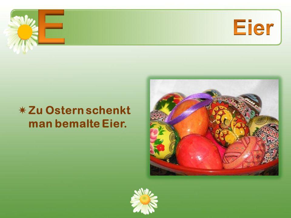 Zu Ostern schenkt man bemalte Eier.