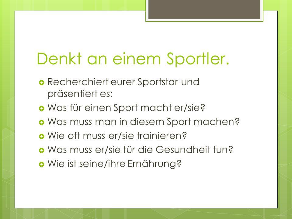 Denkt an einem Sportler. Recherchiert eurer Sportstar und präsentiert es: Was für einen Sport macht er/sie? Was muss man in diesem Sport machen? Wie o