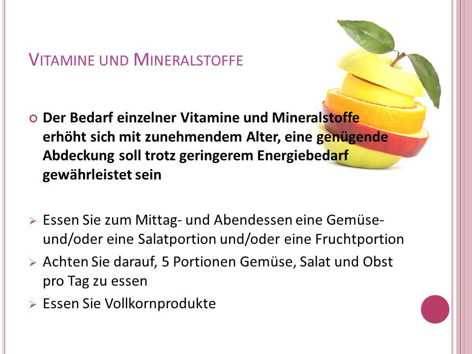 V ITAMINE UND M INERALSTOFFE Der Bedarf einzelner Vitamine und Mineralstoffe erhöht sich mit zunehmendem Alter, eine genügende Abdeckung soll trotz ge