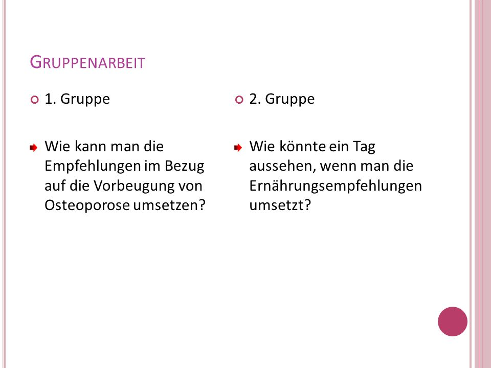 G RUPPENARBEIT 1. Gruppe Wie kann man die Empfehlungen im Bezug auf die Vorbeugung von Osteoporose umsetzen? 2. Gruppe Wie könnte ein Tag aussehen, we