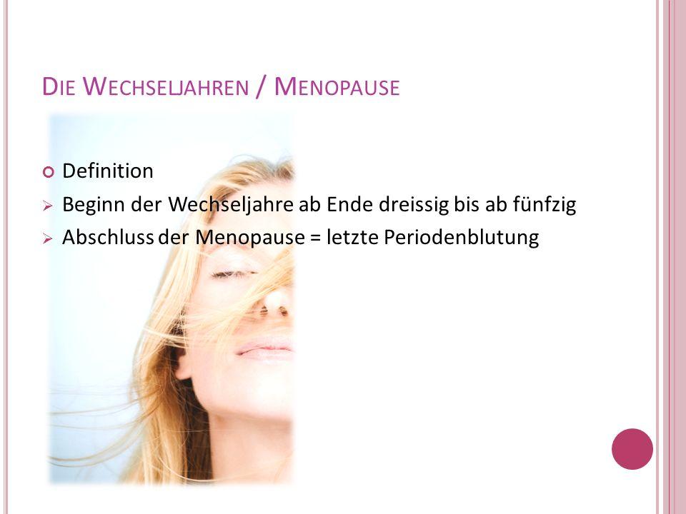 D IE W ECHSELJAHREN / M ENOPAUSE Definition Beginn der Wechseljahre ab Ende dreissig bis ab fünfzig Abschluss der Menopause = letzte Periodenblutung