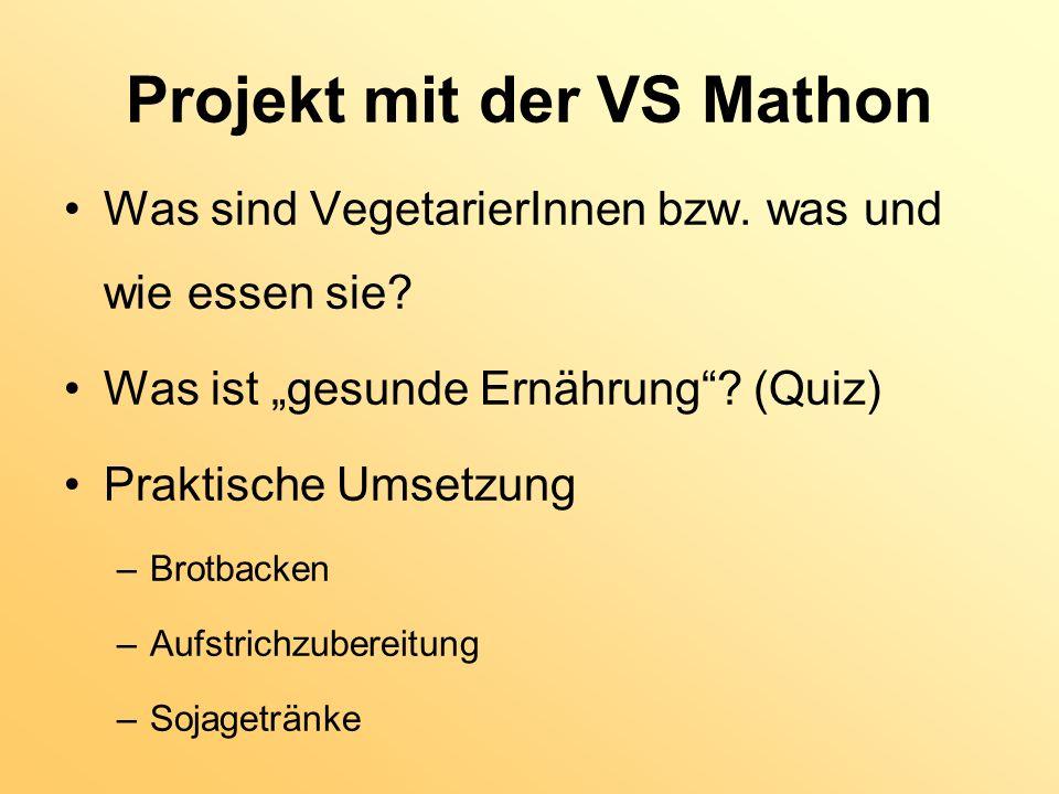 Projekt mit der VS Mathon Was sind VegetarierInnen bzw. was und wie essen sie? Was ist gesunde Ernährung? (Quiz) Praktische Umsetzung –Brotbacken –Auf