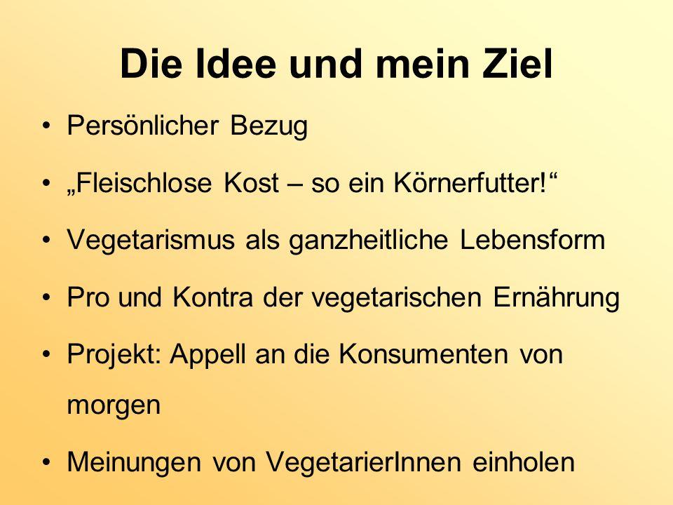 Die Idee und mein Ziel Persönlicher Bezug Fleischlose Kost – so ein Körnerfutter! Vegetarismus als ganzheitliche Lebensform Pro und Kontra der vegetar