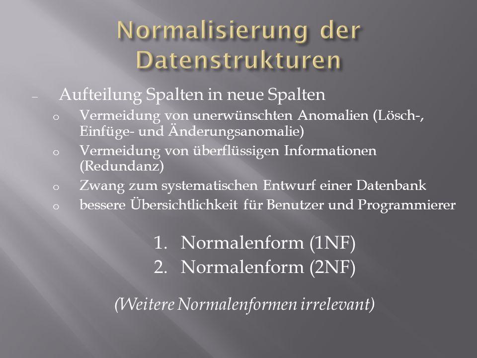 Aufteilung Spalten in neue Spalten o Vermeidung von unerwünschten Anomalien (Lösch-, Einfüge- und Änderungsanomalie) o Vermeidung von überflüssigen In