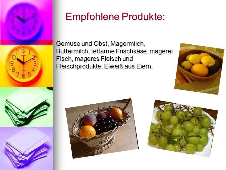 Empfohlene Produkte: Empfohlene Produkte: Gemüse und Obst, Magermilch, Buttermilch, fettarme Frischkäse, magerer Fisch, mageres Fleisch und Fleischprodukte, Eiweiß aus Eiern.