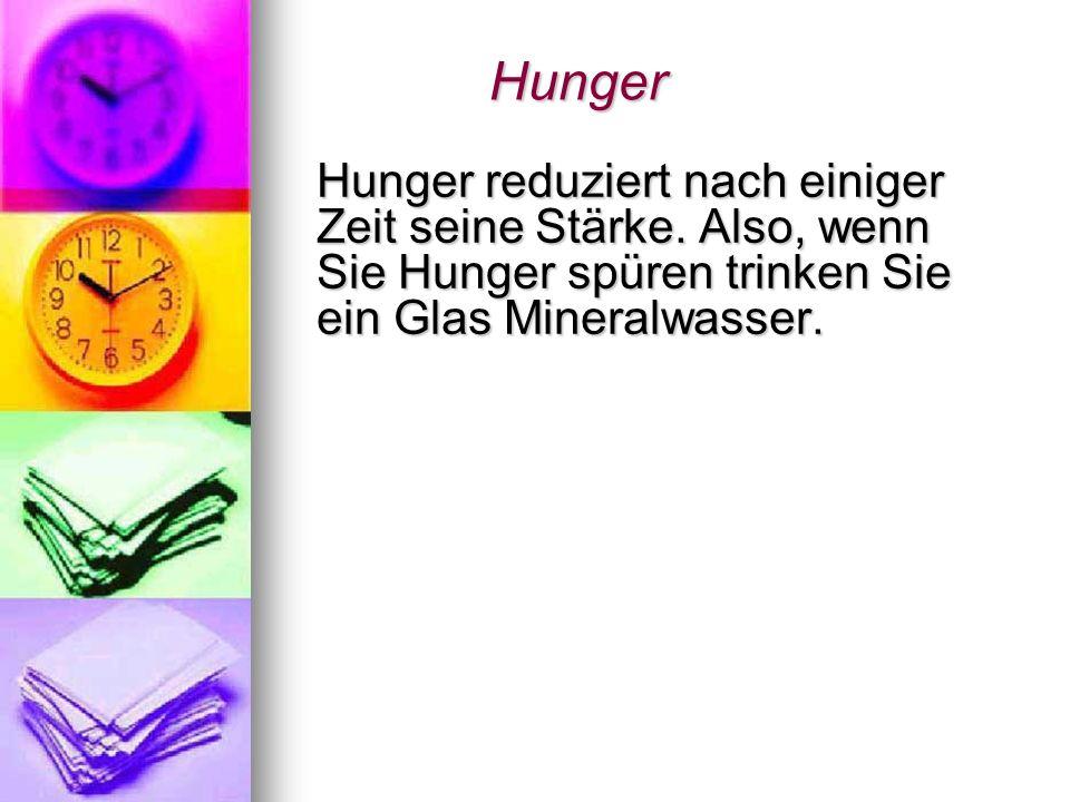 Hunger Hunger Hunger reduziert nach einiger Zeit seine Stärke. Also, wenn Sie Hunger spüren trinken Sie ein Glas Mineralwasser. Hunger reduziert nach