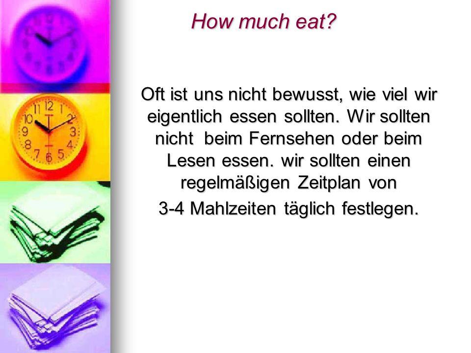How much eat? How much eat? Oft ist uns nicht bewusst, wie viel wir eigentlich essen sollten. Wir sollten nicht beim Fernsehen oder beim Lesen essen.