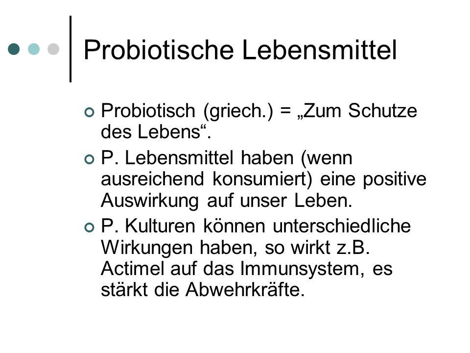 Probiotische Lebensmittel Probiotisch (griech.) = Zum Schutze des Lebens. P. Lebensmittel haben (wenn ausreichend konsumiert) eine positive Auswirkung