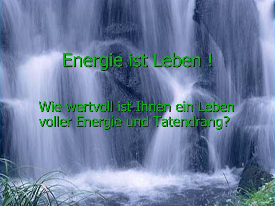 Energie ist Leben ! Wie wertvoll ist Ihnen ein Leben voller Energie und Tatendrang? Wie wertvoll ist Ihnen ein Leben voller Energie und Tatendrang?