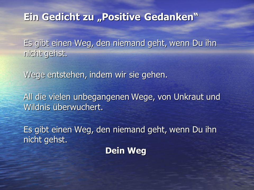 Ein Gedicht zu Positive Gedanken Es gibt einen Weg, den niemand geht, wenn Du ihn nicht gehst. Wege entstehen, indem wir sie gehen. All die vielen unb