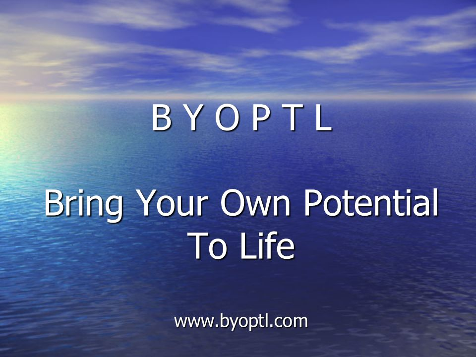 B Y O P T L Bring Your Own Potential To Life www.byoptl.com