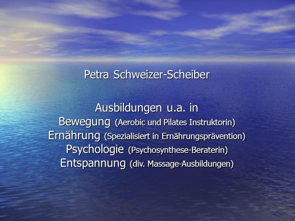 Petra Schweizer-Scheiber Ausbildungen u.a. in Bewegung (Aerobic und Pilates Instruktorin) Ernährung (Spezialisiert in Ernährungsprävention) Psychologi