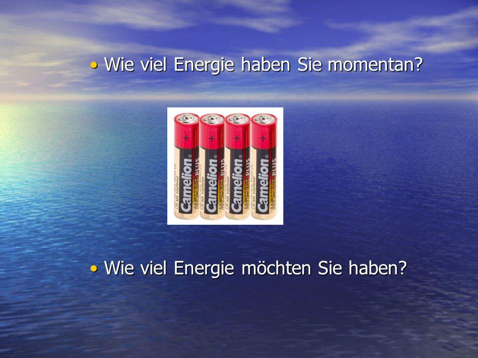 Wie viel Energie möchten Sie haben? Wie viel Energie möchten Sie haben? Wie viel Energie haben Sie momentan? Wie viel Energie haben Sie momentan?