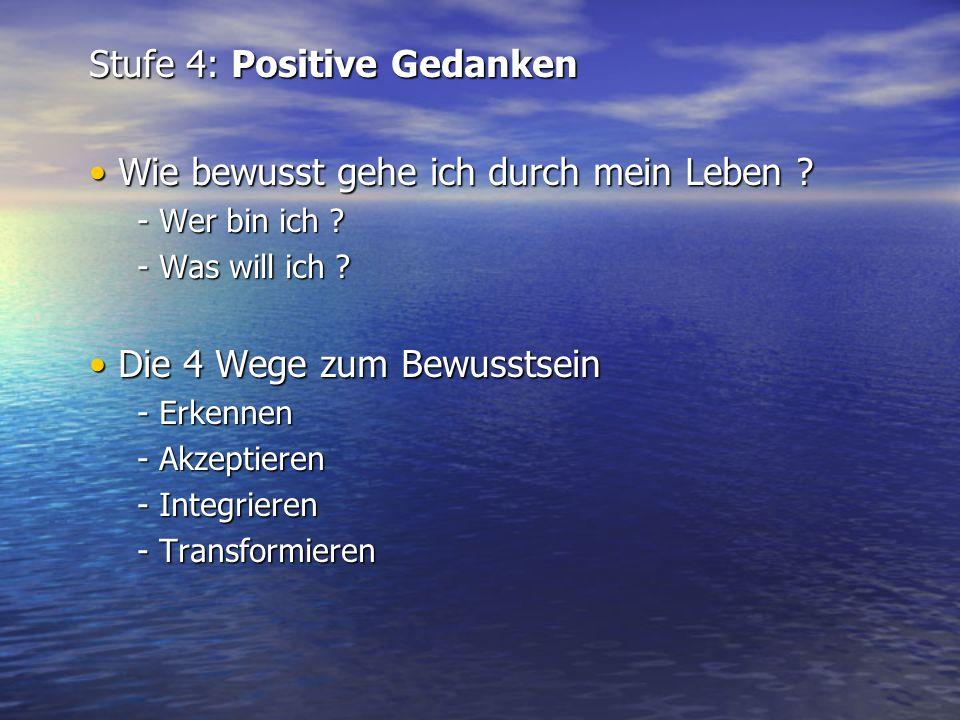 Stufe 4: Positive Gedanken Wie bewusst gehe ich durch mein Leben ? Wie bewusst gehe ich durch mein Leben ? - Wer bin ich ? - Was will ich ? Die 4 Wege