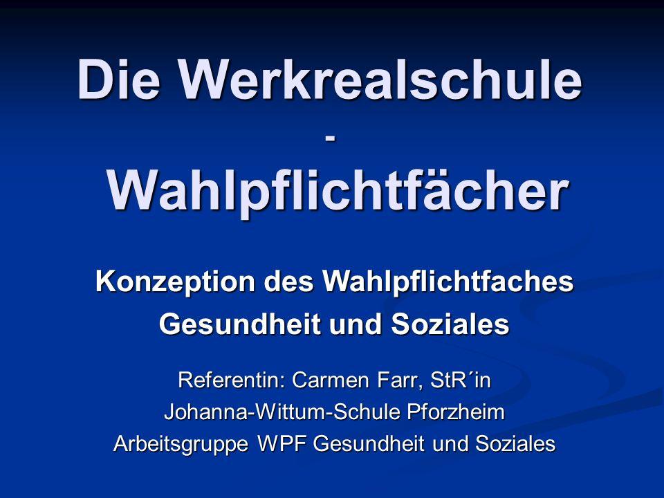 Die Werkrealschule - Wahlpflichtfächer Konzeption des Wahlpflichtfaches Gesundheit und Soziales Referentin: Carmen Farr, StR´in Johanna-Wittum-Schule