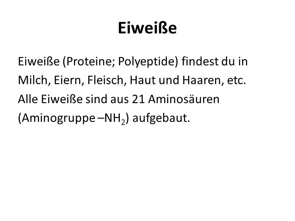Eiweiße Eiweiße (Proteine; Polyeptide) findest du in Milch, Eiern, Fleisch, Haut und Haaren, etc. Alle Eiweiße sind aus 21 Aminosäuren (Aminogruppe –N
