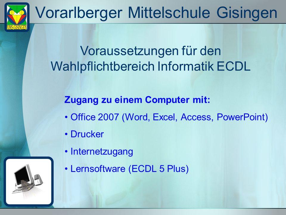 Vorarlberger Mittelschule Gisingen Voraussetzungen für den Wahlpflichtbereich Informatik ECDL Zugang zu einem Computer mit: Office 2007 (Word, Excel, Access, PowerPoint) Drucker Internetzugang Lernsoftware (ECDL 5 Plus)