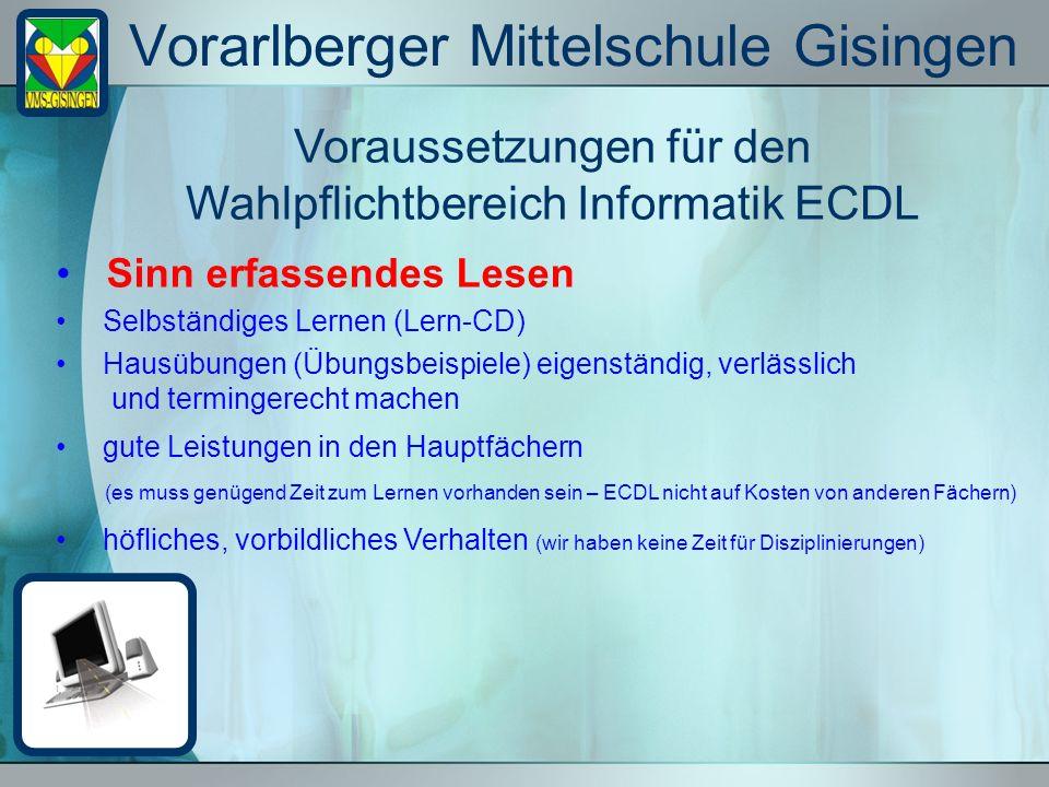 Vorarlberger Mittelschule Gisingen Voraussetzungen für den Wahlpflichtbereich Informatik ECDL Sinn erfassendes Lesen Selbständiges Lernen (Lern-CD) Hausübungen (Übungsbeispiele) eigenständig, verlässlich und termingerecht machen gute Leistungen in den Hauptfächern (es muss genügend Zeit zum Lernen vorhanden sein – ECDL nicht auf Kosten von anderen Fächern) höfliches, vorbildliches Verhalten (wir haben keine Zeit für Disziplinierungen)