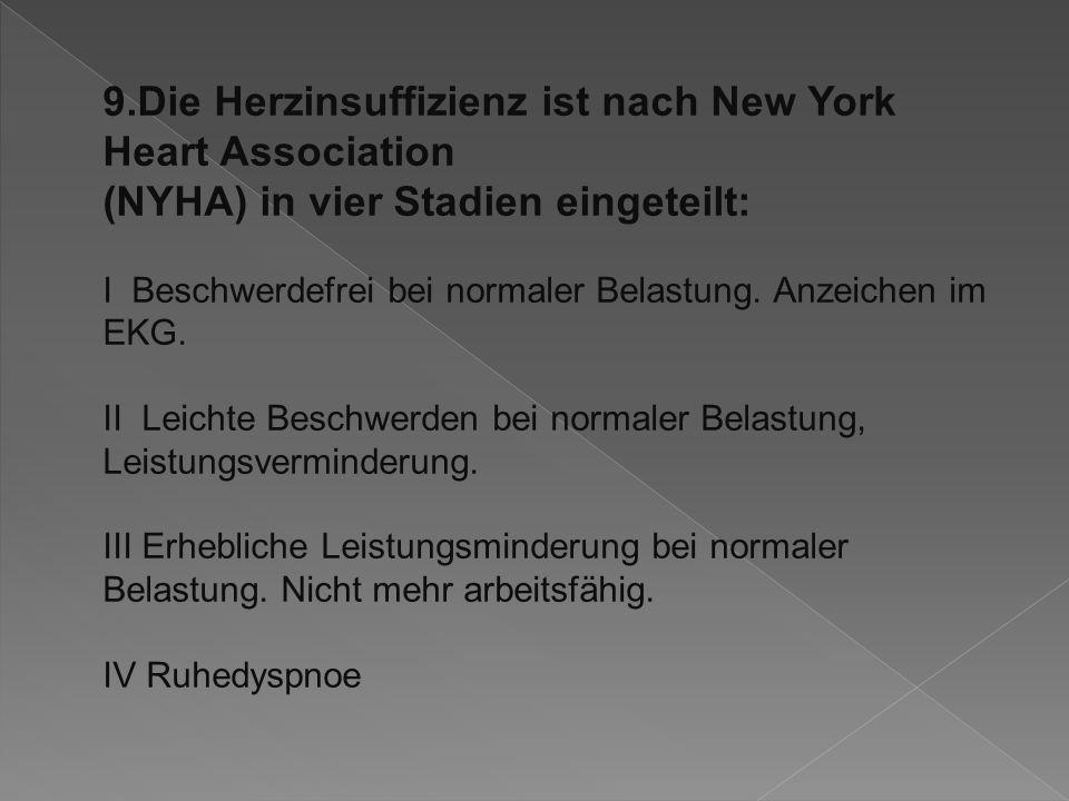 9.Die Herzinsuffizienz ist nach New York Heart Association (NYHA) in vier Stadien eingeteilt: I Beschwerdefrei bei normaler Belastung.