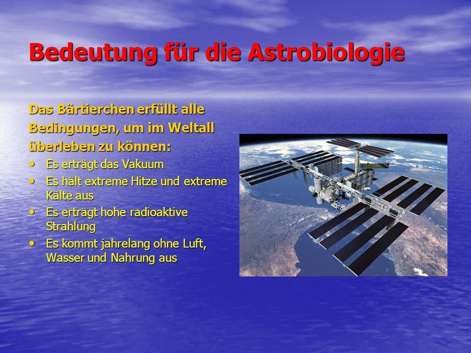 Bedeutung für die Astrobiologie Das Bärtierchen erfüllt alle Bedingungen, um im Weltall überleben zu können: Es erträgt das Vakuum Es erträgt das Vaku