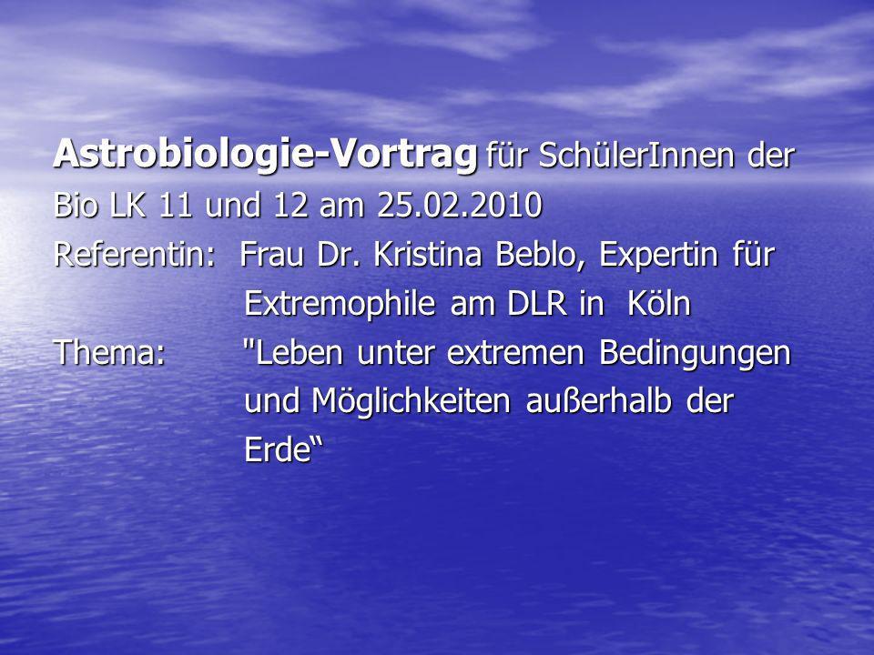 Astrobiologie-Vortrag für SchülerInnen der Bio LK 11 und 12 am 25.02.2010 Referentin: Frau Dr. Kristina Beblo, Expertin für Extremophile am DLR in Köl