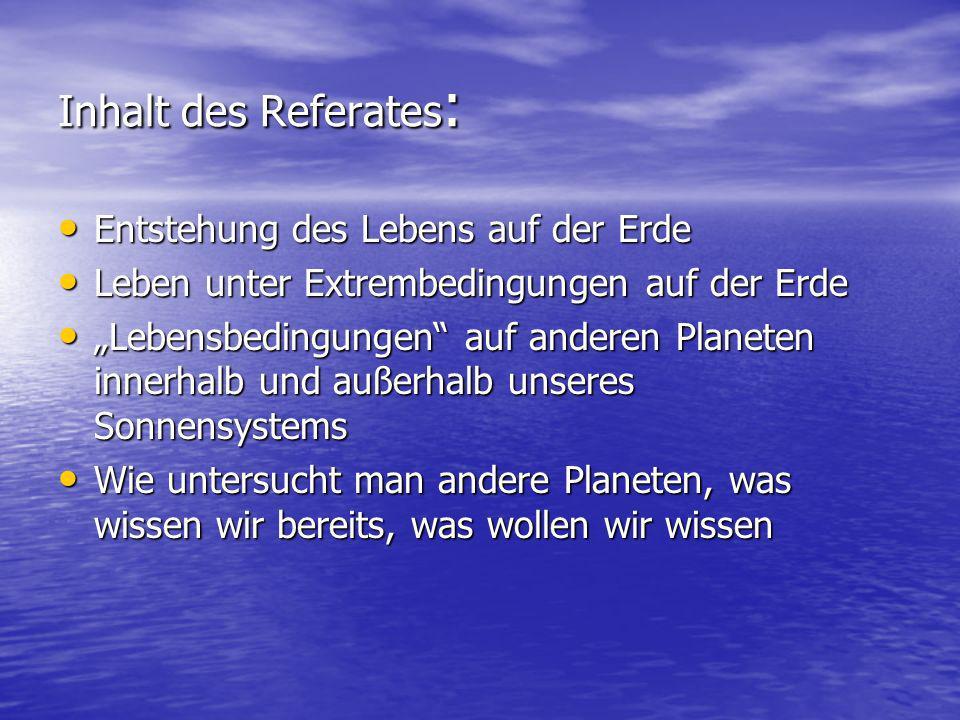 Inhalt des Referates : Entstehung des Lebens auf der Erde Entstehung des Lebens auf der Erde Leben unter Extrembedingungen auf der Erde Leben unter Ex