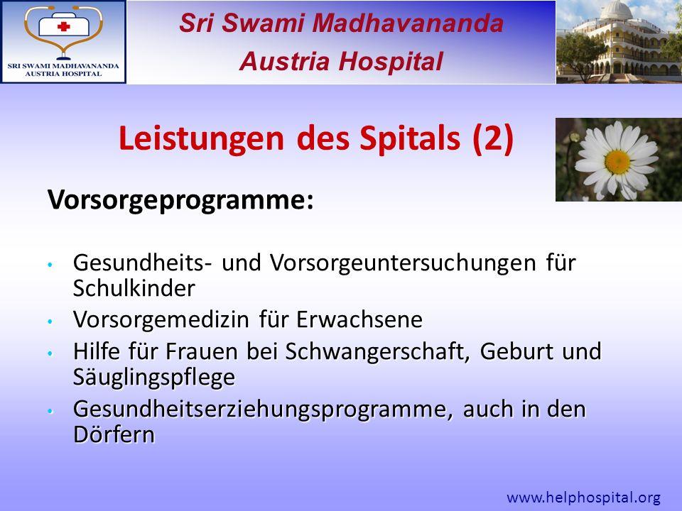 Sri Swami Madhavananda Austria Hospital Vorsorgeprogramme: Gesundheits- und Vorsorgeuntersuchungen für Schulkinder Gesundheits- und Vorsorgeuntersuchungen für Schulkinder Vorsorgemedizin für Erwachsene Vorsorgemedizin für Erwachsene Hilfe für Frauen bei Schwangerschaft, Geburt und Säuglingspflege Hilfe für Frauen bei Schwangerschaft, Geburt und Säuglingspflege Gesundheitserziehungsprogramme, auch in den Dörfern Gesundheitserziehungsprogramme, auch in den Dörfern Leistungen des Spitals (2) www.helphospital.org