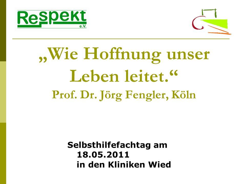 Wie Hoffnung unser Leben leitet. Prof. Dr. Jörg Fengler, Köln Selbsthilfefachtag am 18.05.2011 in den Kliniken Wied