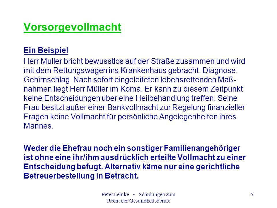 Peter Lemke - Schulungen zum Recht der Gesundheitsberufe 16 Betreuungsverfügung Ein Beispiel Klara Mustermann Beispielsweg 1 20000 Hamburg Für den Fall, dass für mich eine gesetzliche Vertretung (Betreuung) eingerichtet werden muss, möchte ich, dass mein Sohn, Herr Ernst Mustermann, geboren am 01.01.1960 in Hamburg, wohnhaft: Straße, Ort, Telefon diese Aufgabe übernimmt.