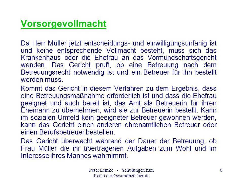 Peter Lemke - Schulungen zum Recht der Gesundheitsberufe 6 Vorsorgevollmacht Da Herr Müller jetzt entscheidungs- und einwilligungsunfähig ist und kein